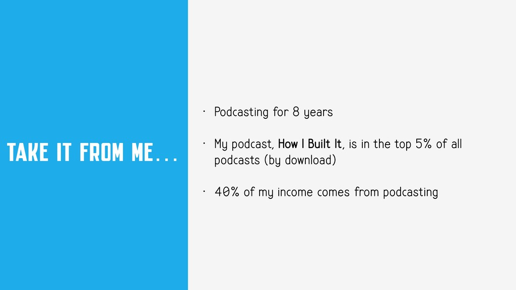 TAKE IT FROM ME… • Podcasting for 8 years • My ...