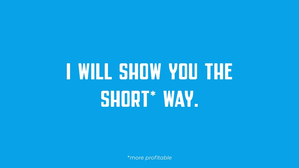 I WILL SHOW YOU THE SHORT* WAY. *more profitable