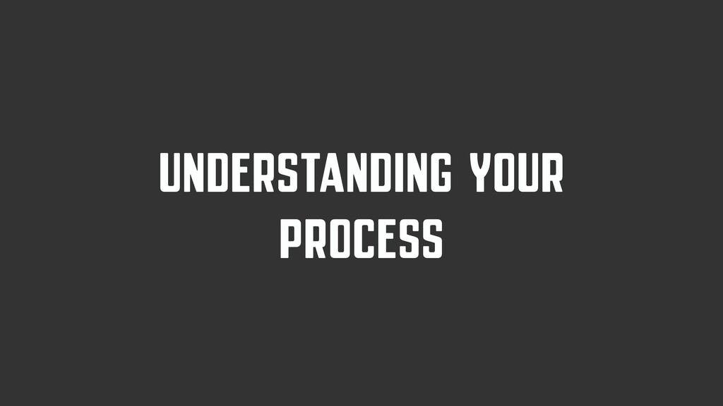 UNDERSTANDING YOUR PROCESS