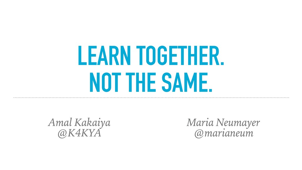 LEARN TOGETHER. NOT THE SAME. Maria Neumayer @m...