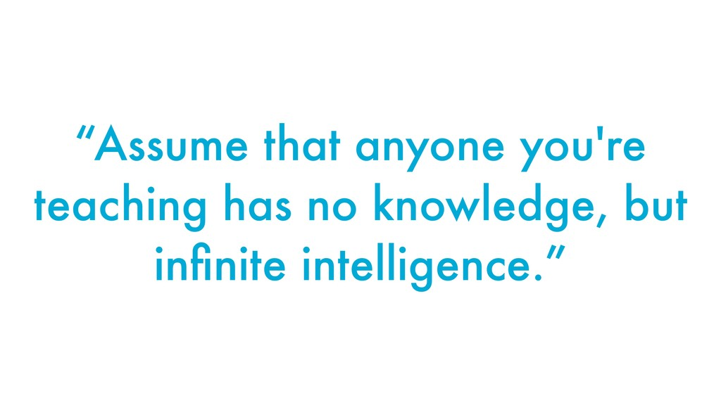 """Assume that anyone you're teaching has no know..."