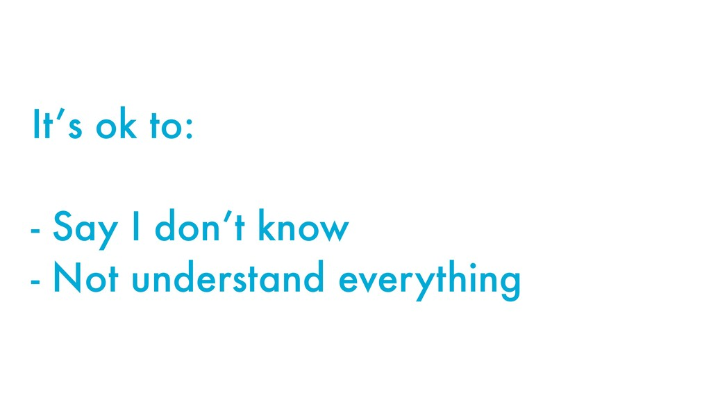 It's ok to: - Say I don't know - Not understand...