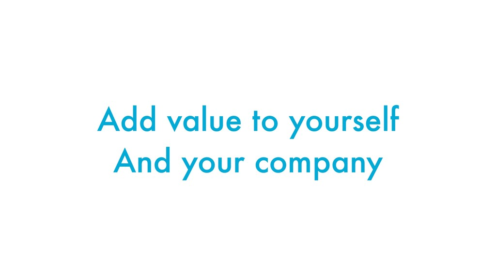 Add value to yourself And your company