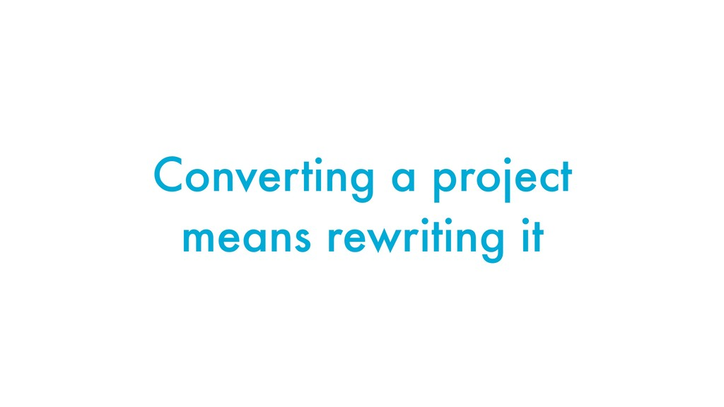 Converting a project means rewriting it