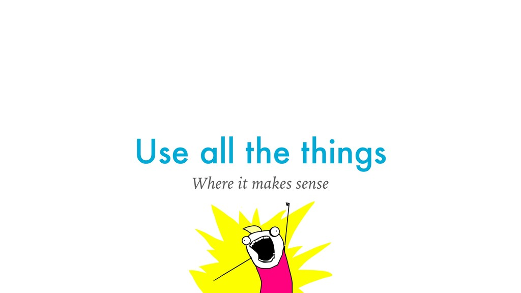 Use all the things Where it makes sense