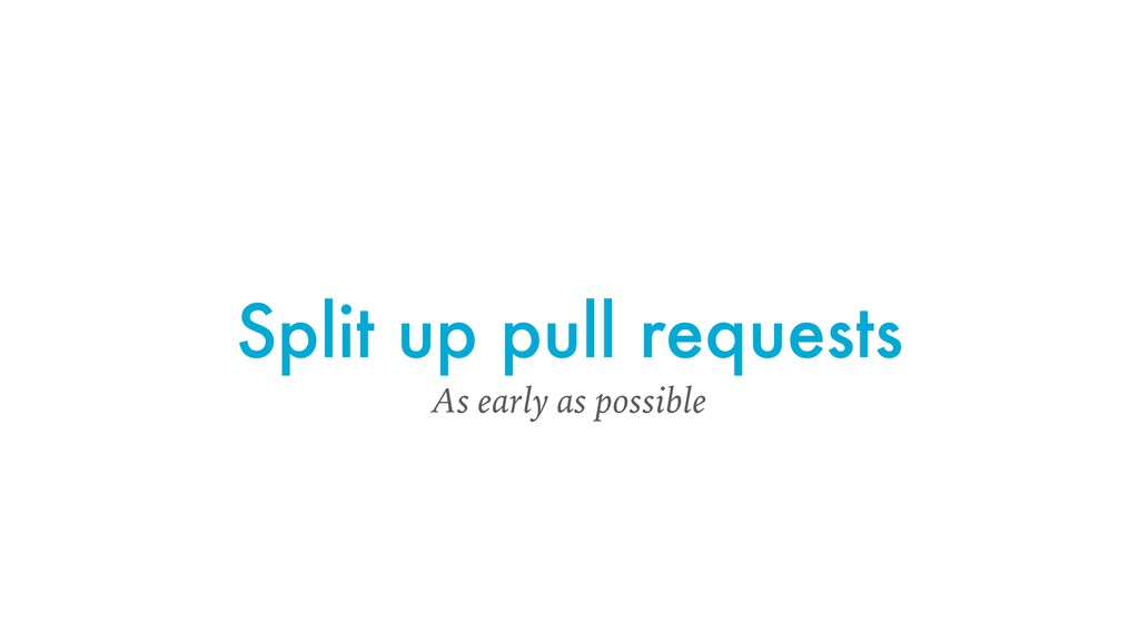 Split up pull requests As early as possible