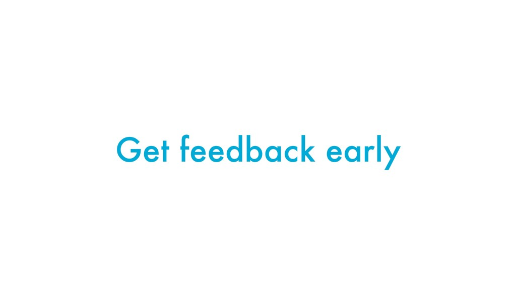 Get feedback early