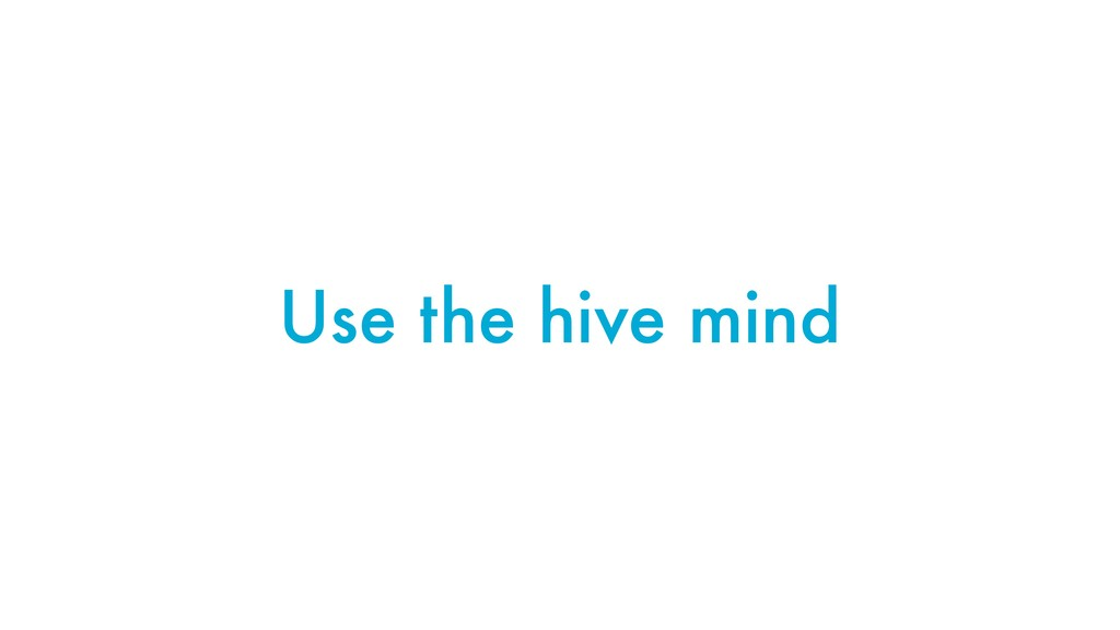 Use the hive mind