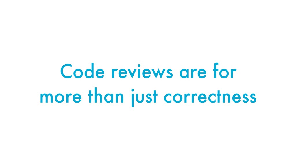 Code reviews are for more than just correctness