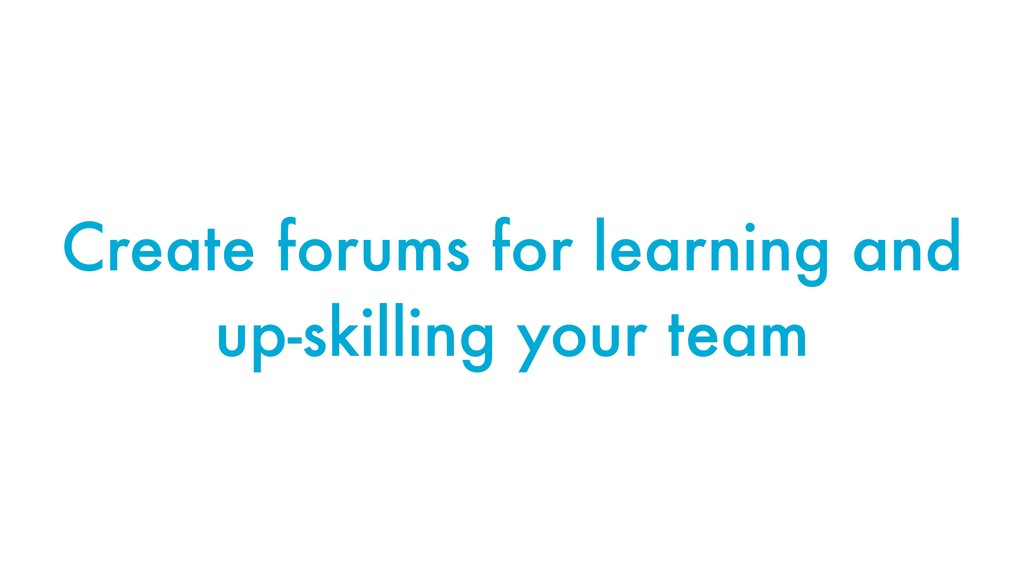 Create forums for learning and up-skilling your...