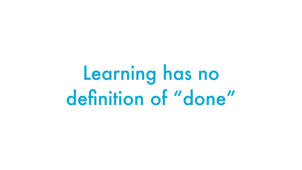 "Learning has no definition of ""done"""