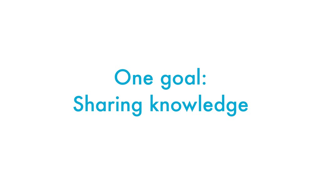 One goal: Sharing knowledge