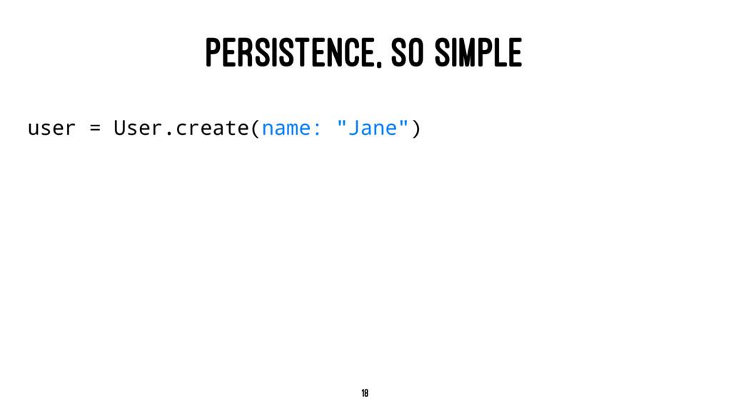 PERSISTENCE, SO SIMPLE user = User.create(name:...