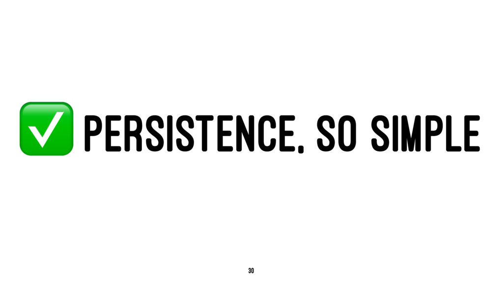 ✅ PERSISTENCE, SO SIMPLE 30