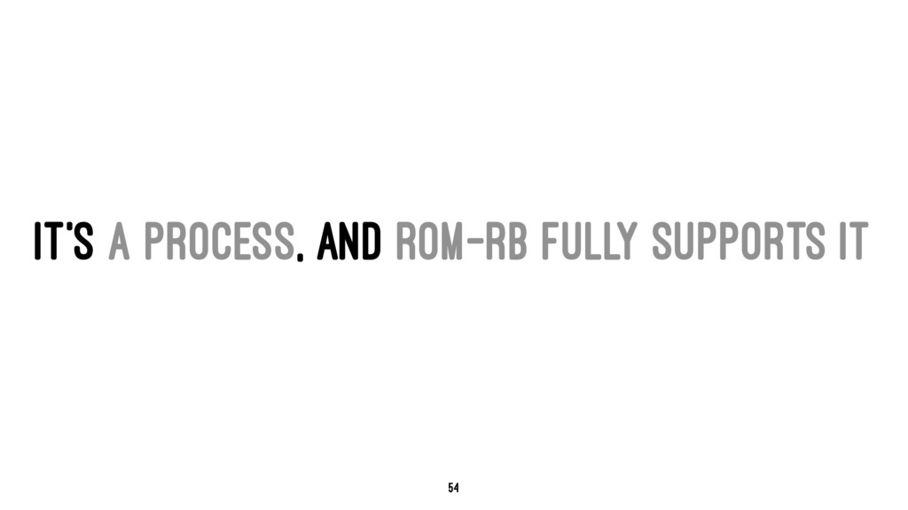 IT'S A PROCESS, AND ROM-RB FULLY SUPPORTS IT 54