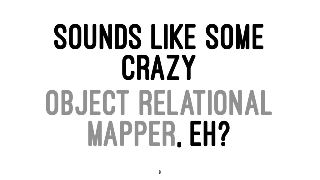 SOUNDS LIKE SOME CRAZY OBJECT RELATIONAL MAPPER...
