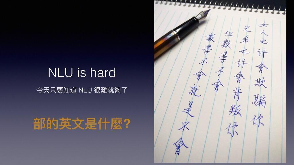 NLU is hard 今天只要知道 NLU 很難就夠了 部的英⽂是什麼?