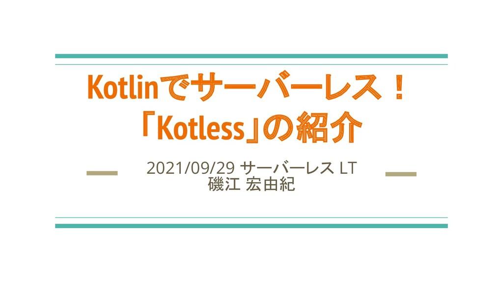 Kotlinでサーバーレス! 「Kotless」の紹介 2021/09/29 サーバーレス L...