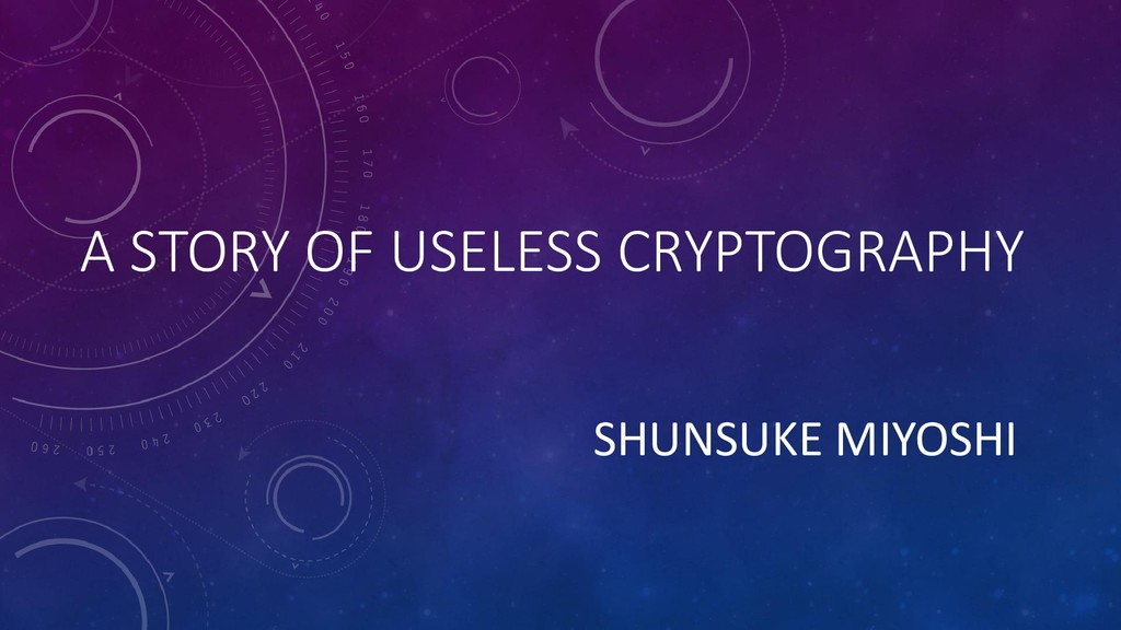 A STORY OF USELESS CRYPTOGRAPHY SHUNSUKE MIYOSHI