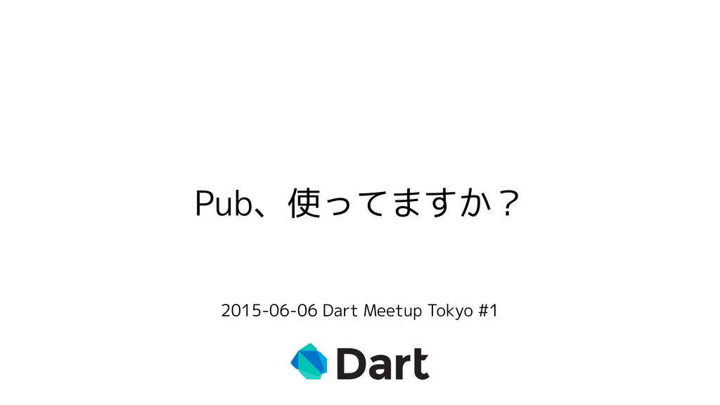 Pub、使ってますか? 2015-06-06 Dart Meetup Tokyo #1
