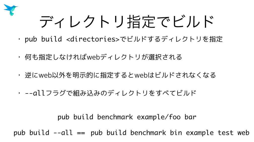 σΟϨΫτϦࢦఆͰϏϧυ • pub build <directories>でビルドするディレ...