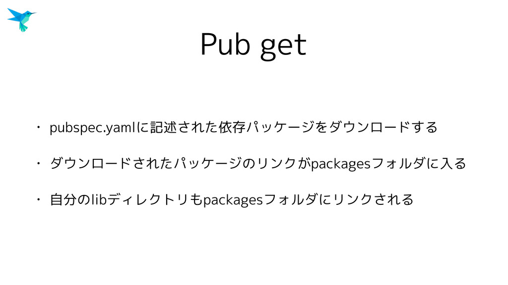 Pub get • pubspec.yamlに記述された依存パッケージをダウンロードする • ...