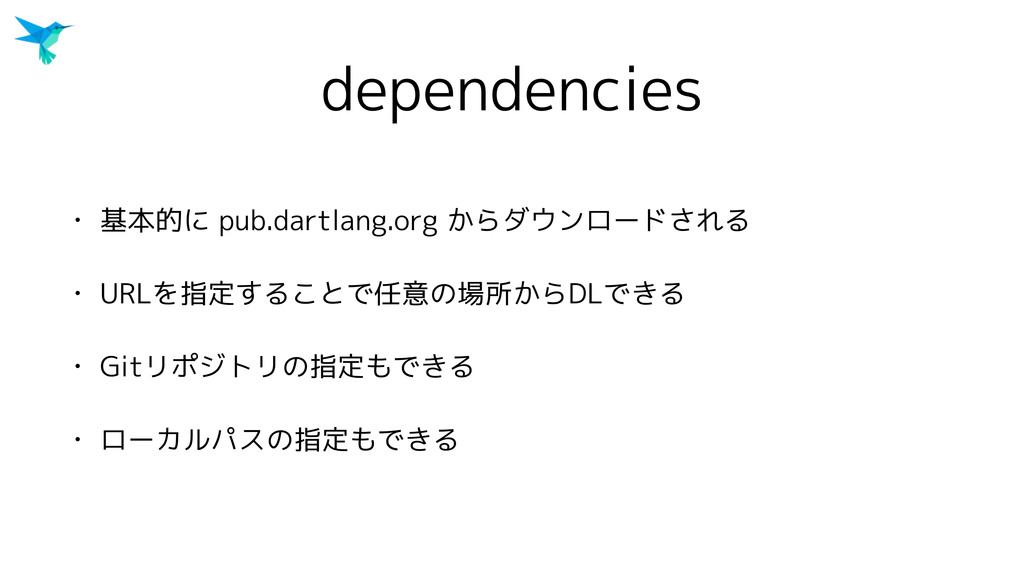 dependencies • 基本的に pub.dartlang.org からダウンロードされ...