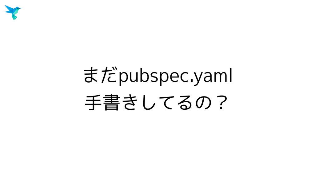 まだpubspec.yaml 手書きしてるの?