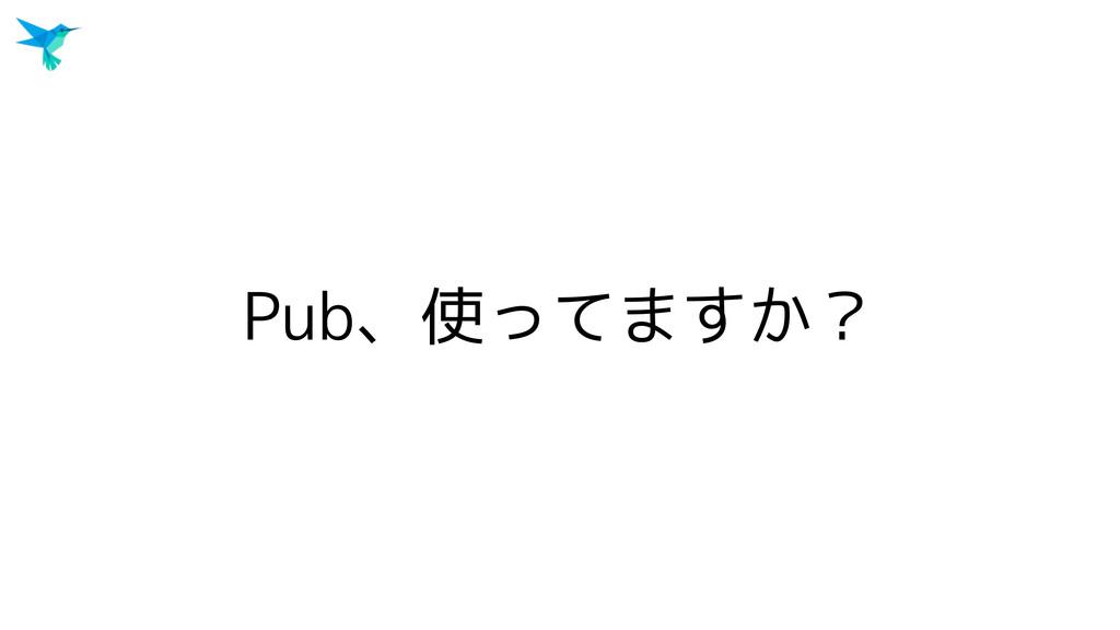 Pub、使ってますか?