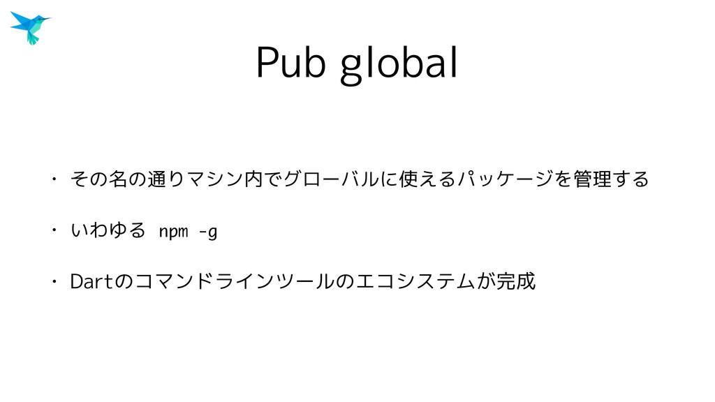Pub global • その名の通りマシン内でグローバルに使えるパッケージを管理する • い...