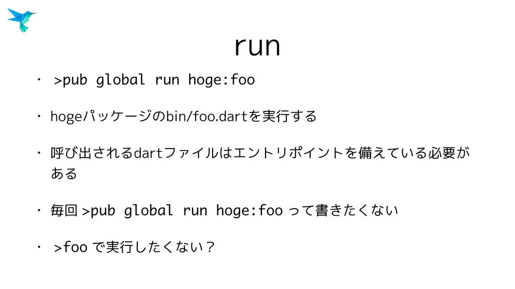 run • >pub global run hoge:foo • hogeパッケージのbin/...