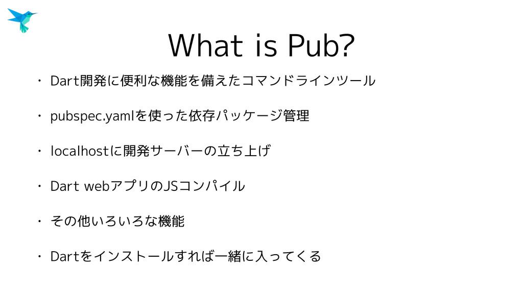 What is Pub? • Dart開発に便利な機能を備えたコマンドラインツール • pub...