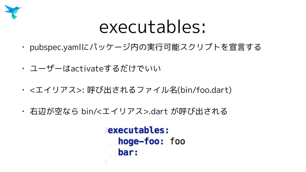 executables: • pubspec.yamlにパッケージ内の実行可能スクリプトを宣言...
