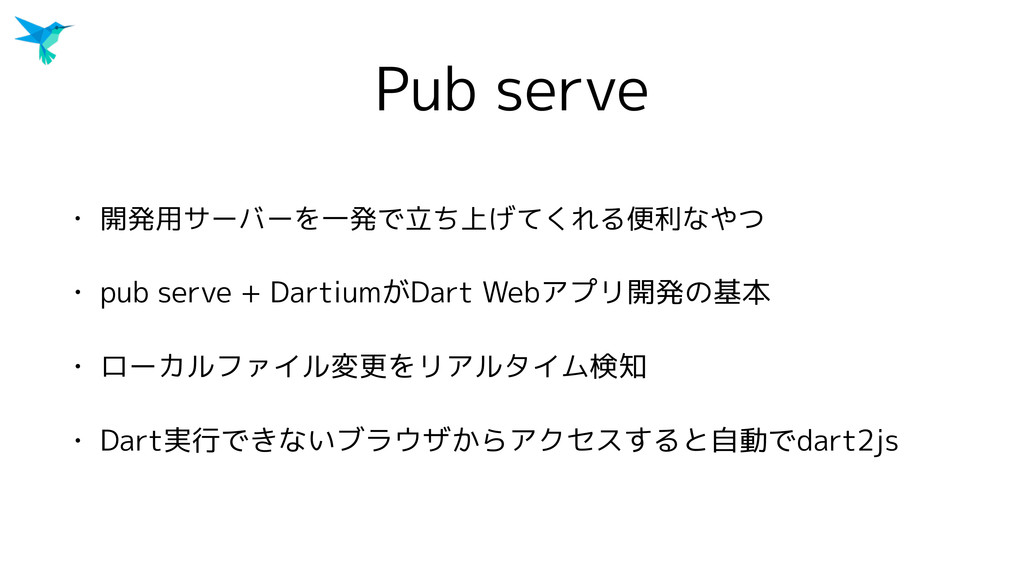Pub serve • 開発用サーバーを一発で立ち上げてくれる便利なやつ • pub serv...