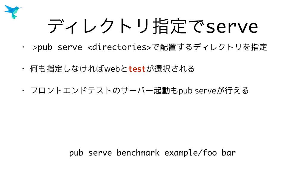 σΟϨΫτϦࢦఆͰserve • >pub serve <directories>で配置するデ...