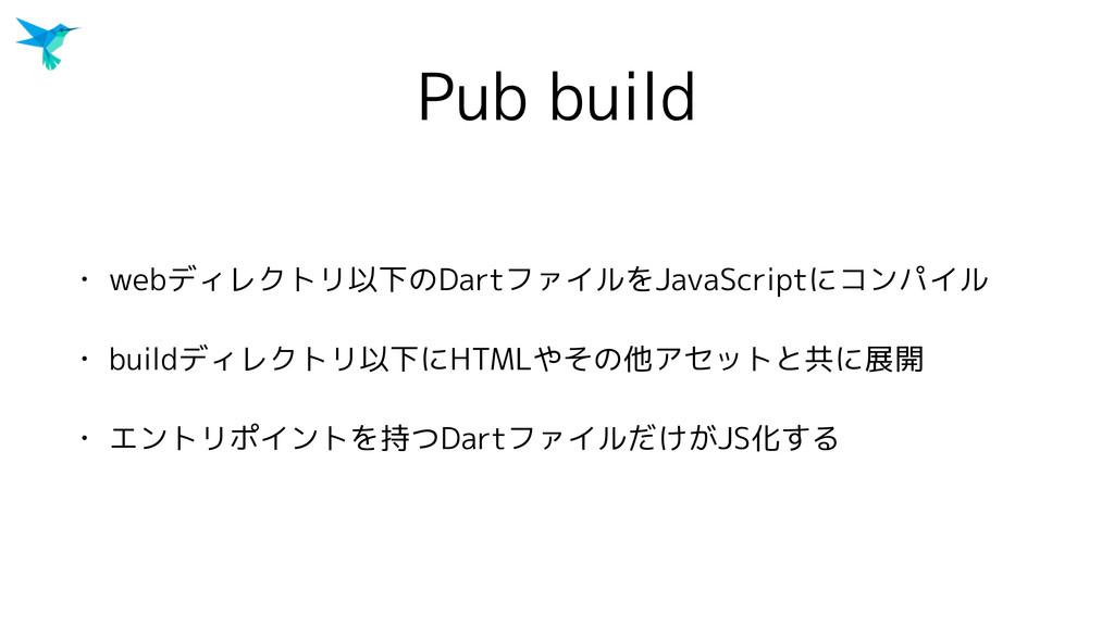 Pub build • webディレクトリ以下のDartファイルをJavaScriptにコンパ...