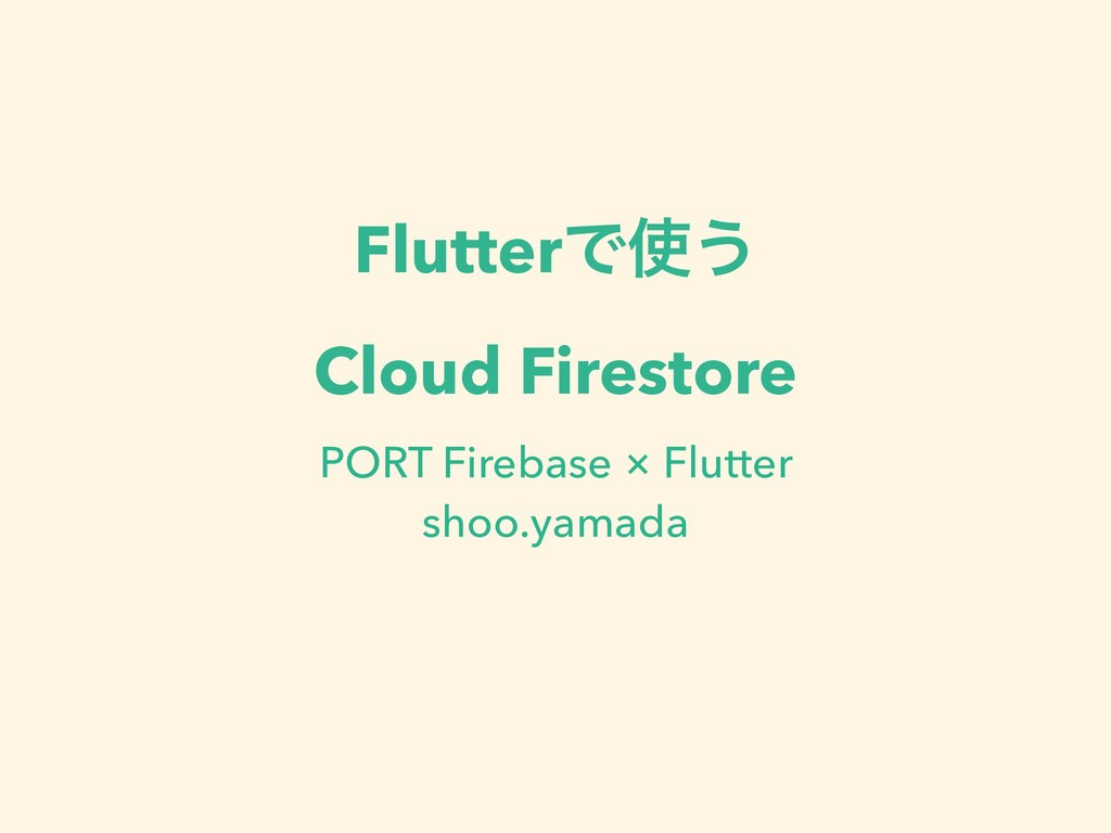 FlutterͰ࢖͏ Cloud Firestore PORT Firebase × Flut...