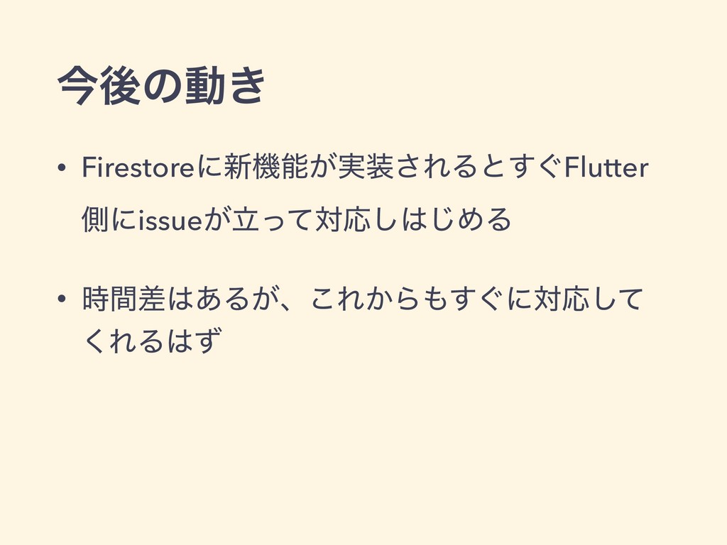 ࠓޙͷಈ͖ • Firestoreʹ৽ػೳ͕࣮૷͞ΕΔͱ͙͢Flutter ଆʹissueཱ͕...