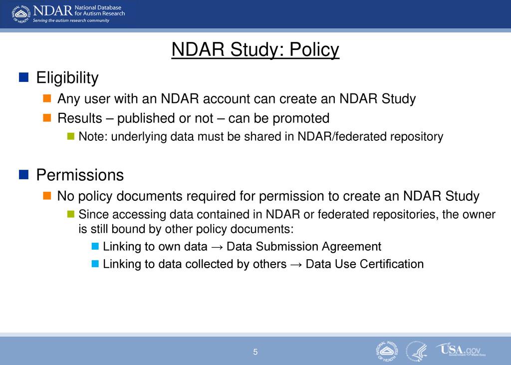 5 NDAR Study: Policy  Eligibility  Any user w...