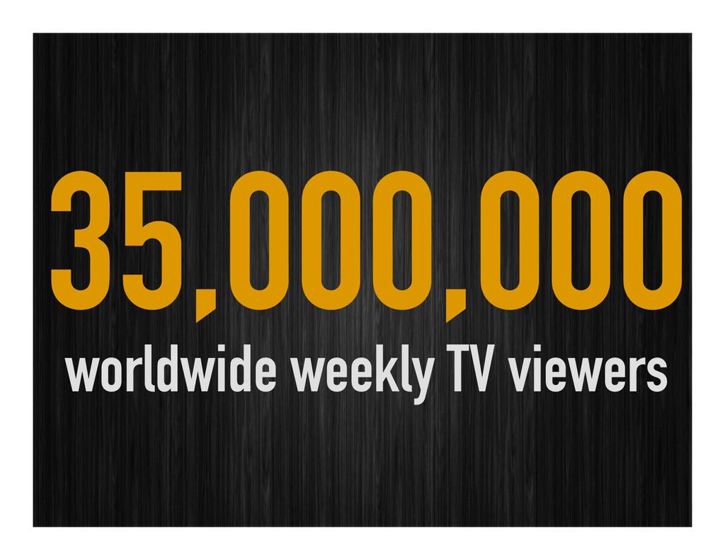 35,000,000 worldwide weekly TV viewers