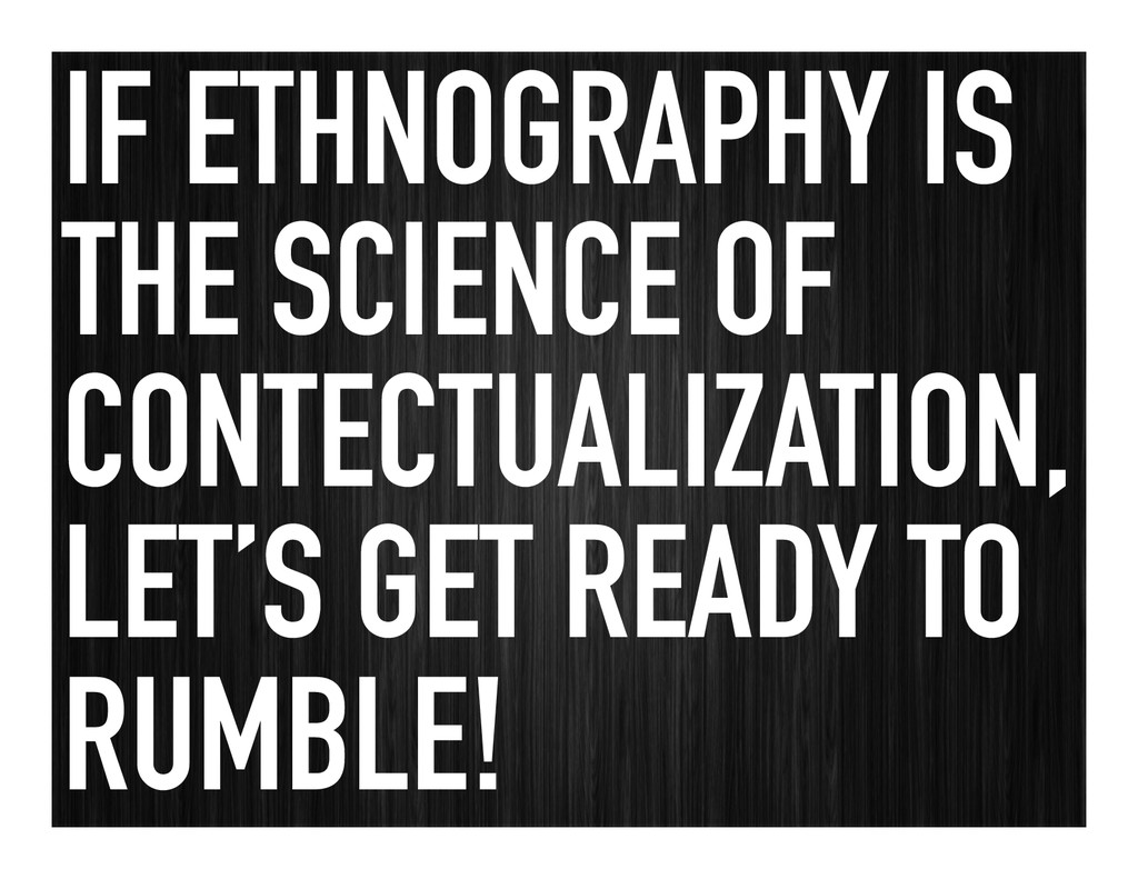 IF ETHNOGRAPHY IS THE SCIENCE OF CONTECTUALIZAT...