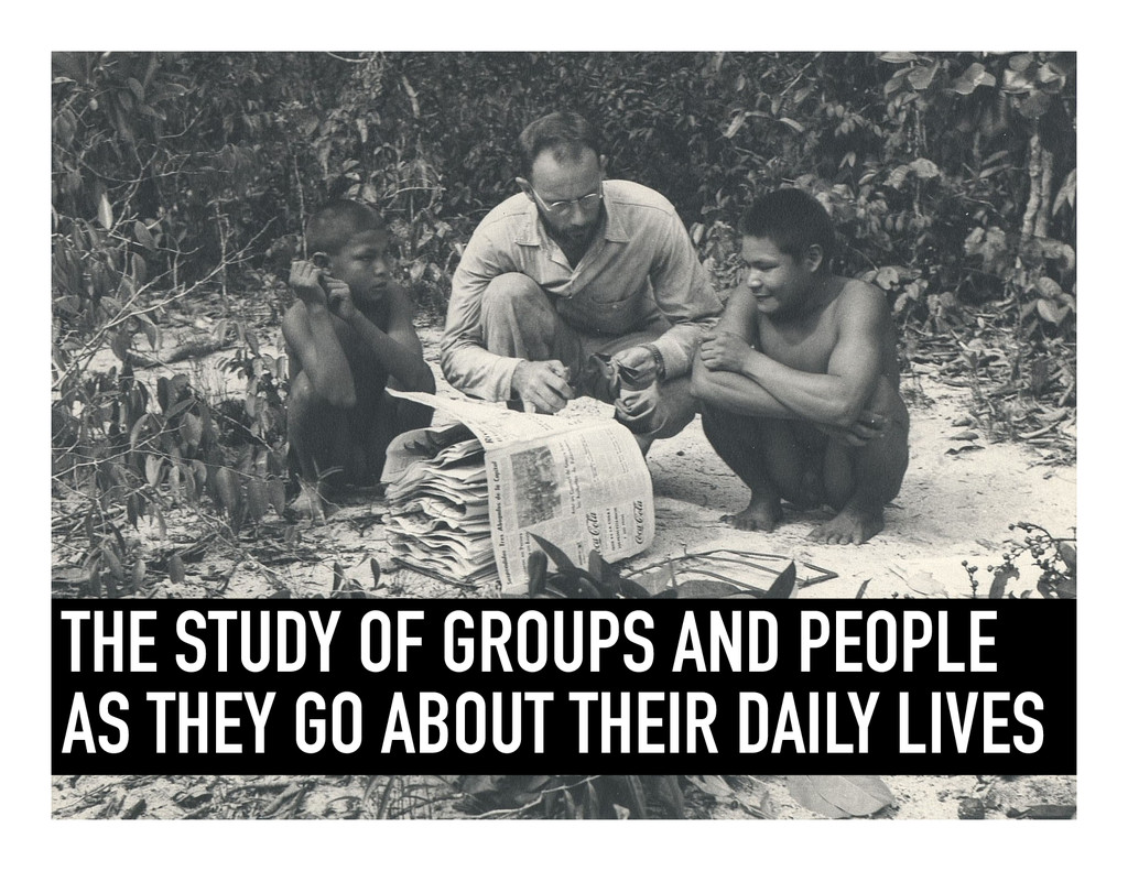 THE STUDY OF GROUPS AND PEOPLE AS THEY GO ABOUT...