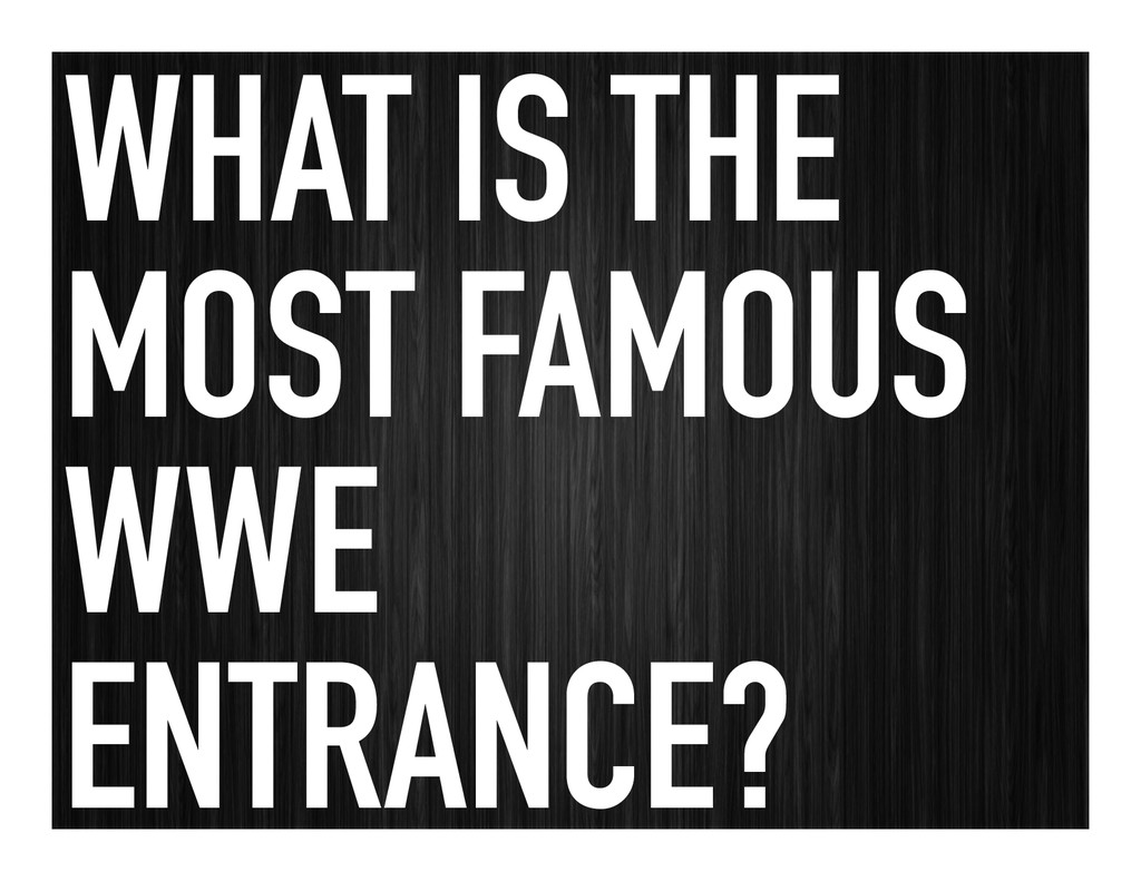 WHAT IS THE MOST FAMOUS WWE ENTRANCE?