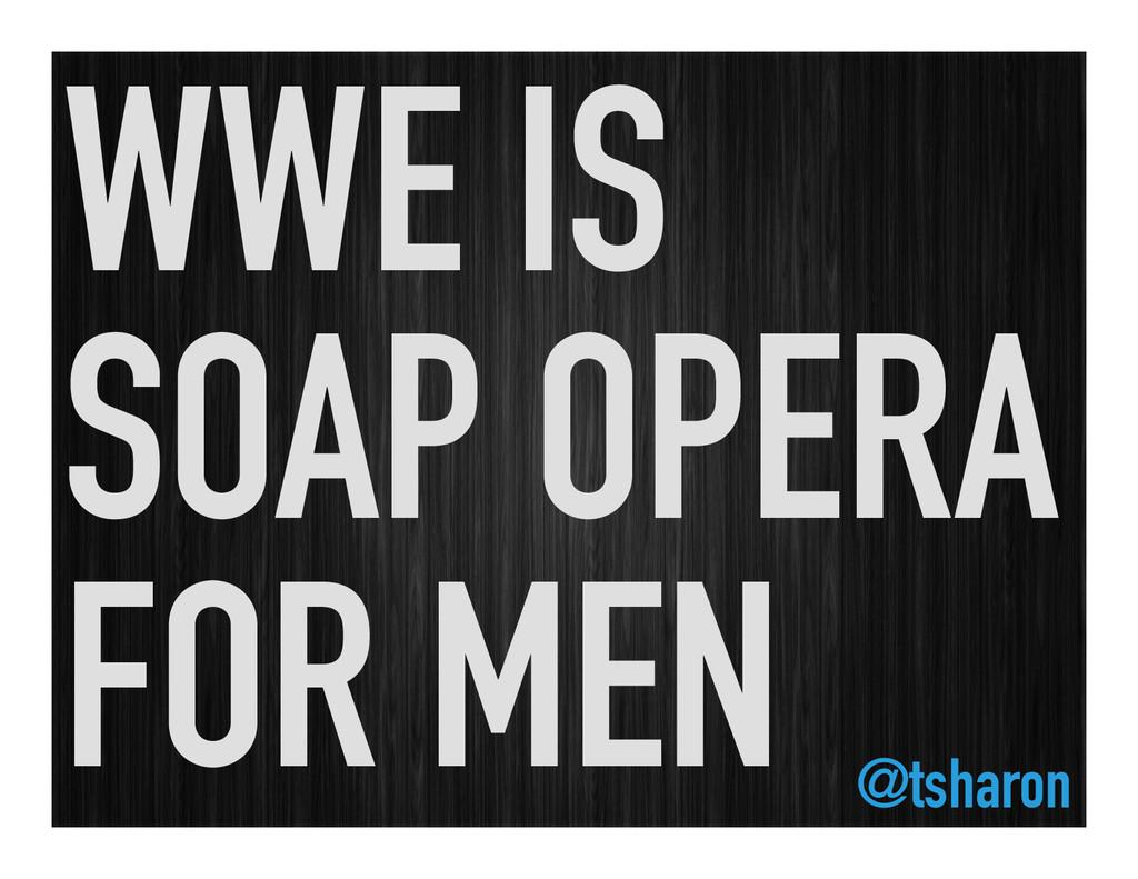 WWE IS SOAP OPERA FOR MEN @tsharon