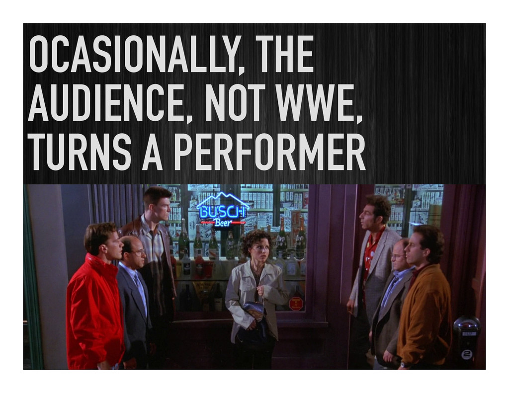 OCASIONALLY, THE AUDIENCE, NOT WWE, TURNS A PER...