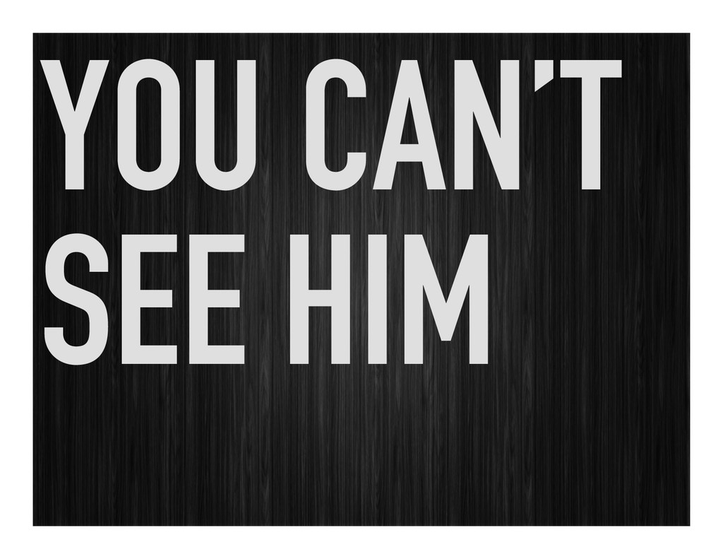 YOU CAN'T SEE HIM