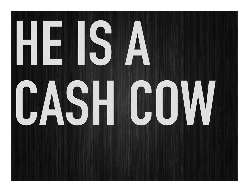 HE IS A CASH COW