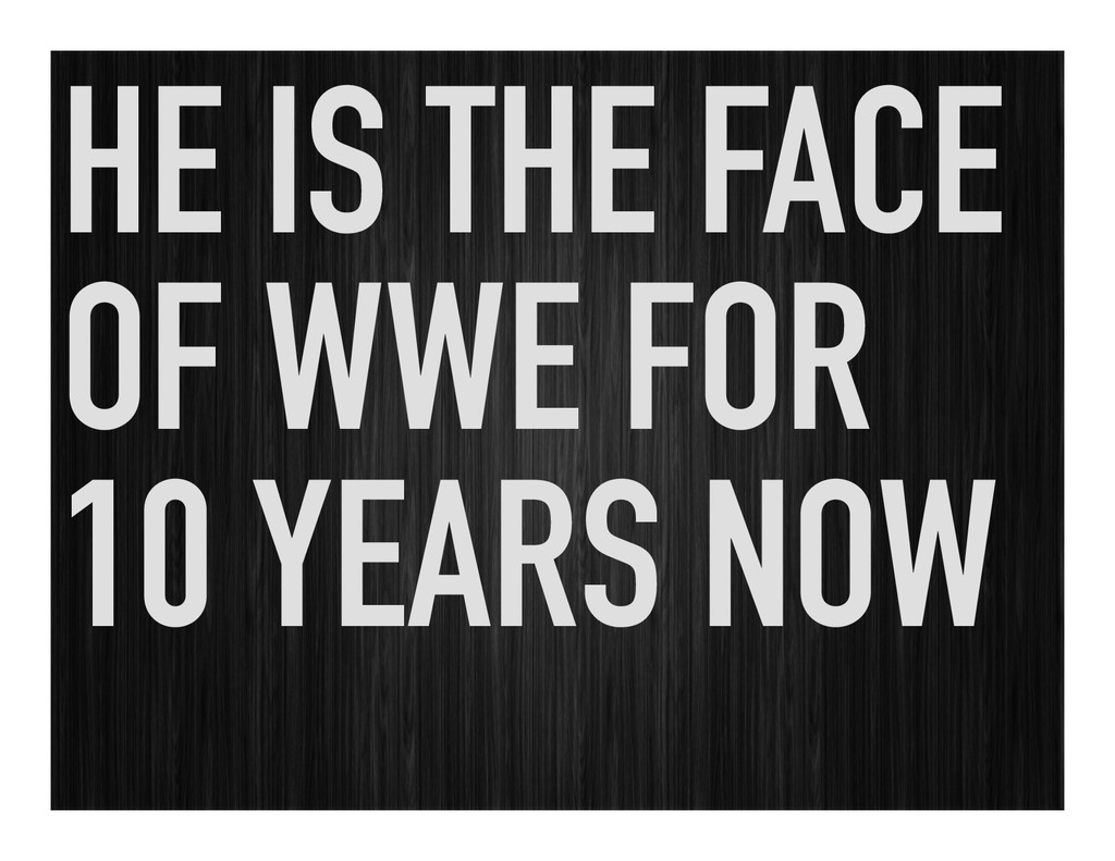 HE IS THE FACE OF WWE FOR 10 YEARS NOW