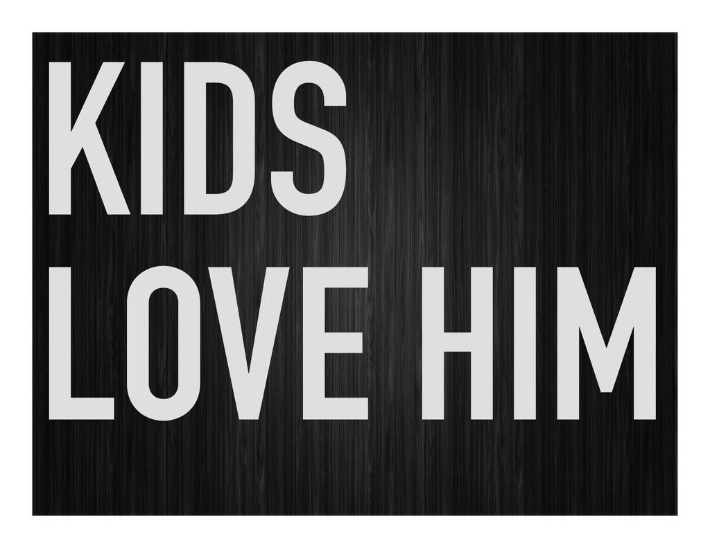 KIDS LOVE HIM