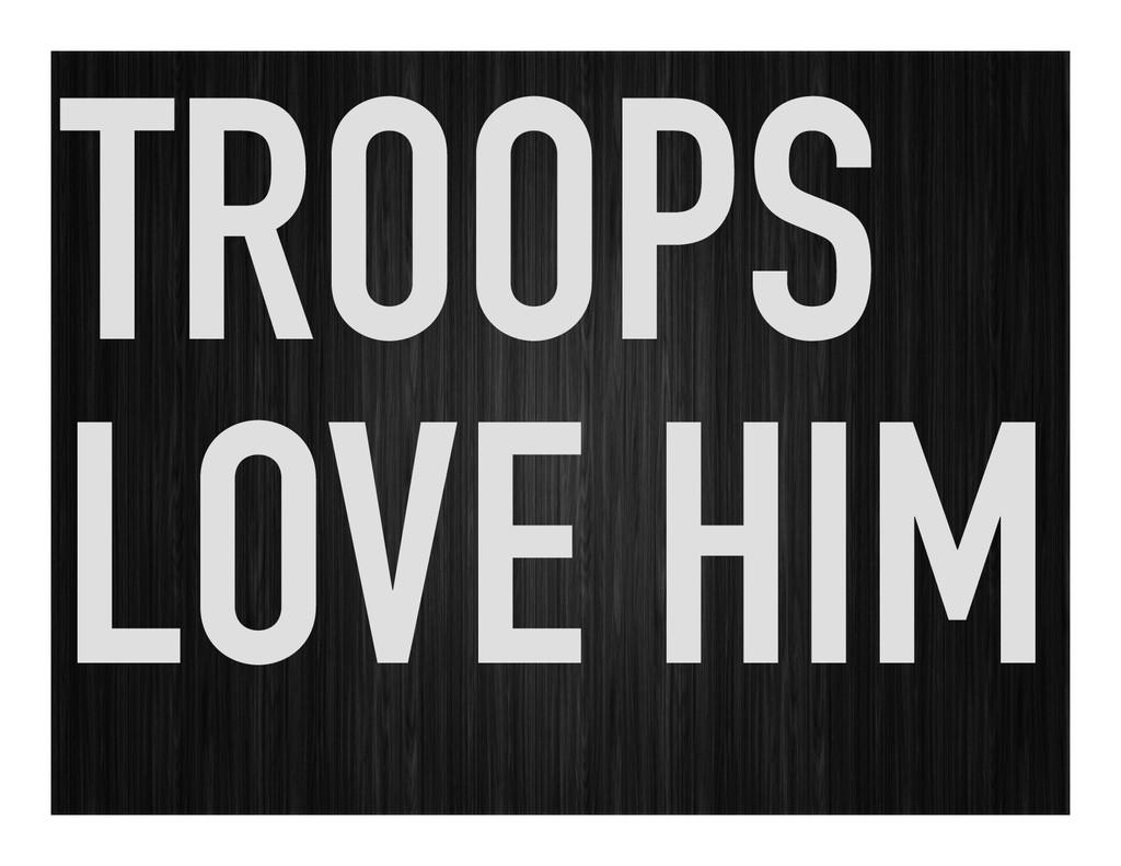 TROOPS LOVE HIM